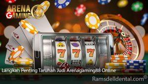 Langkah Penting Taruhan Judi Arenagaming88 Online