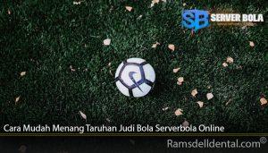 Cara Mudah Menang Taruhan Judi Bola Serverbola Online